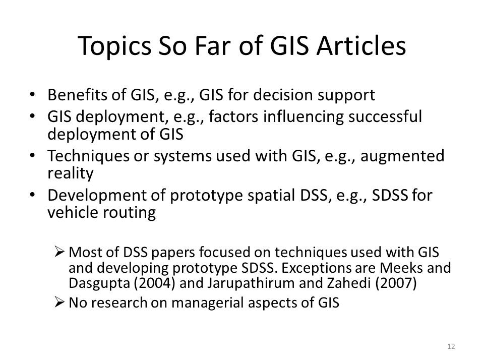 Topics So Far of GIS Articles Benefits of GIS, e.g., GIS for decision support GIS deployment, e.g., factors influencing successful deployment of GIS Techniques or systems used with GIS, e.g., augmented reality Development of prototype spatial DSS, e.g., SDSS for vehicle routing  Most of DSS papers focused on techniques used with GIS and developing prototype SDSS.
