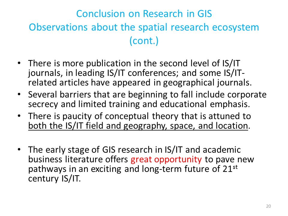 Conclusion on Research in GIS Observations about the spatial research ecosystem (cont.) There is more publication in the second level of IS/IT journals, in leading IS/IT conferences; and some IS/IT- related articles have appeared in geographical journals.