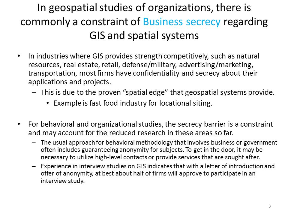 In geospatial studies of organizations, there is commonly a constraint of Business secrecy regarding GIS and spatial systems In industries where GIS provides strength competitively, such as natural resources, real estate, retail, defense/military, advertising/marketing, transportation, most firms have confidentiality and secrecy about their applications and projects.