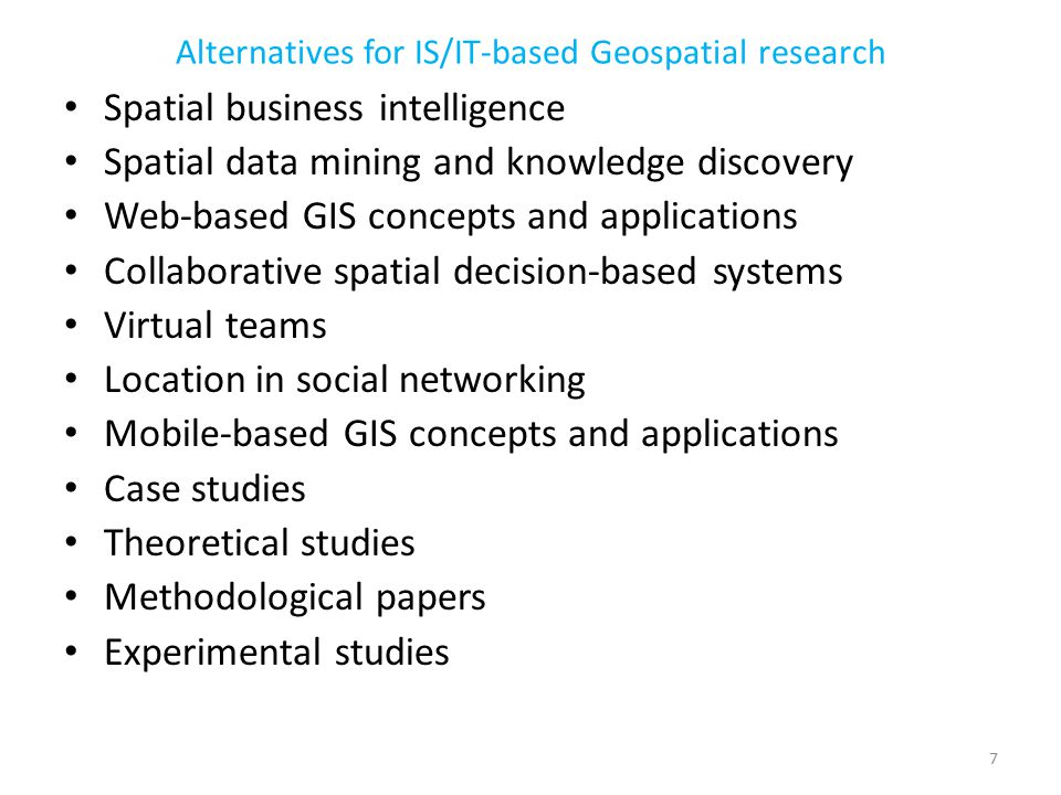 Spatial business intelligence Spatial data mining and knowledge discovery Web-based GIS concepts and applications Collaborative spatial decision-based systems Virtual teams Location in social networking Mobile-based GIS concepts and applications Case studies Theoretical studies Methodological papers Experimental studies Alternatives for IS/IT-based Geospatial research 7