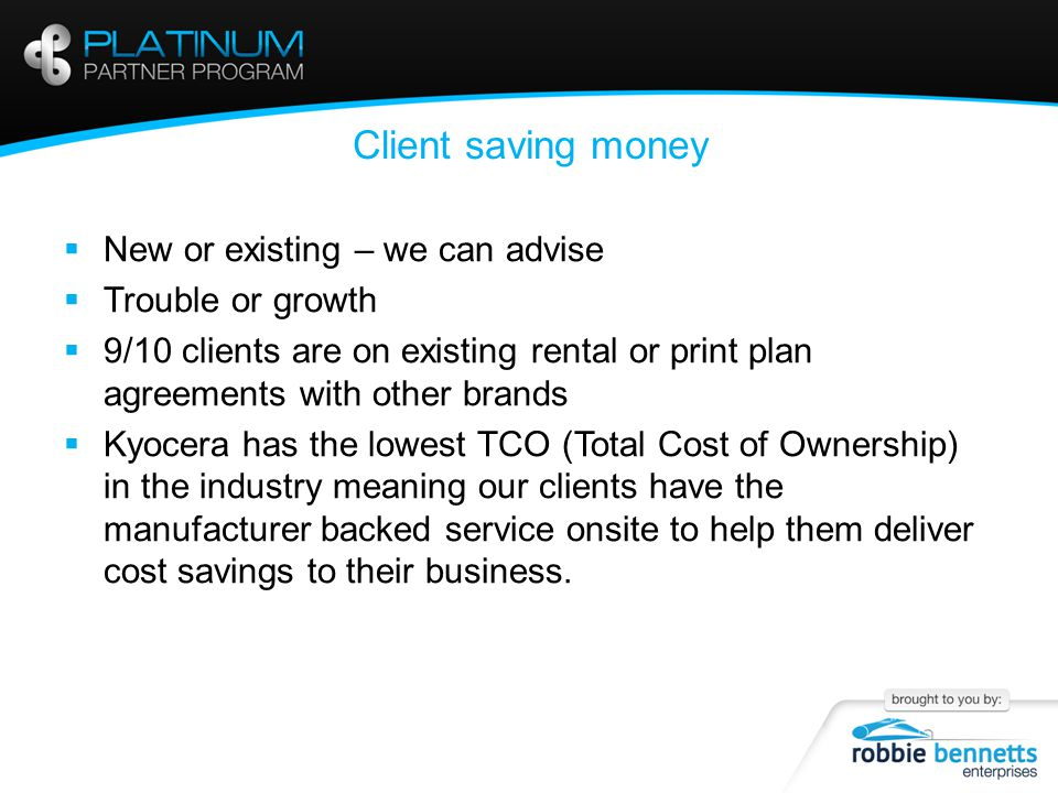 Client saving money  New or existing – we can advise  Trouble or growth  9/10 clients are on existing rental or print plan agreements with other brands  Kyocera has the lowest TCO (Total Cost of Ownership) in the industry meaning our clients have the manufacturer backed service onsite to help them deliver cost savings to their business.