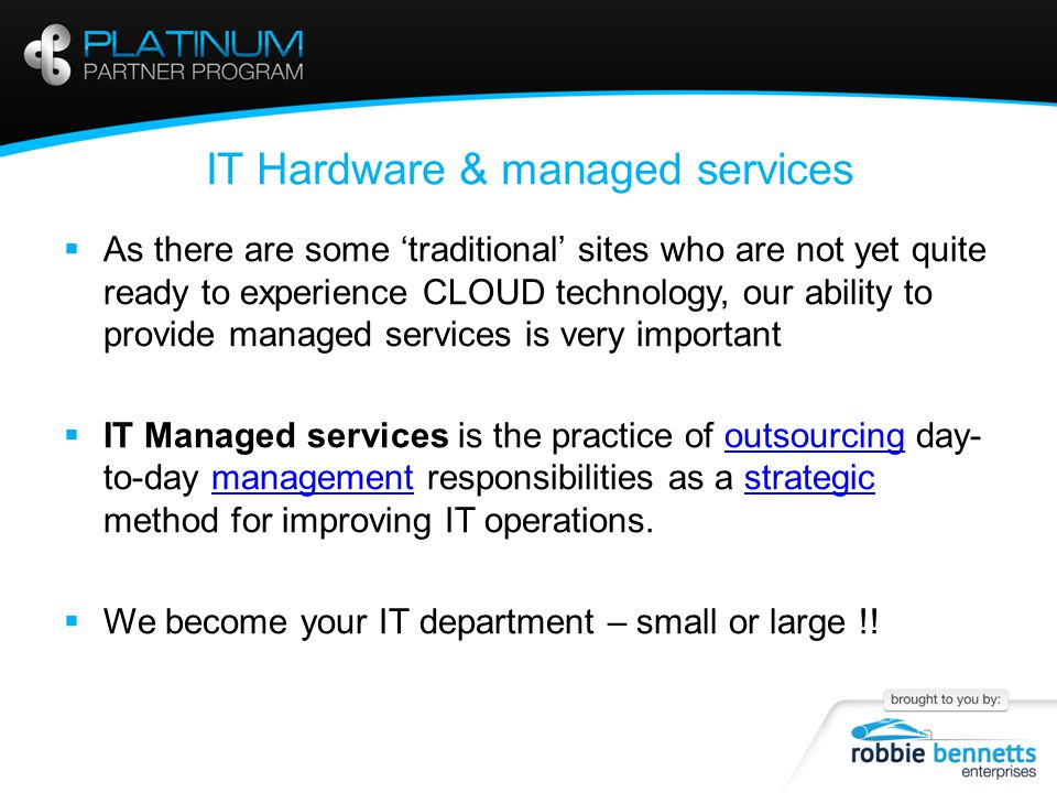 IT Hardware & managed services  As there are some 'traditional' sites who are not yet quite ready to experience CLOUD technology, our ability to provide managed services is very important  IT Managed services is the practice of outsourcing day- to-day management responsibilities as a strategic method for improving IT operations.outsourcingmanagementstrategic  We become your IT department – small or large !!
