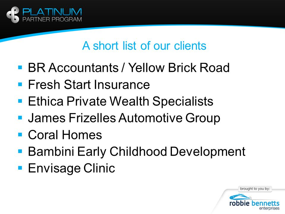 A short list of our clients  BR Accountants / Yellow Brick Road  Fresh Start Insurance  Ethica Private Wealth Specialists  James Frizelles Automotive Group  Coral Homes  Bambini Early Childhood Development  Envisage Clinic