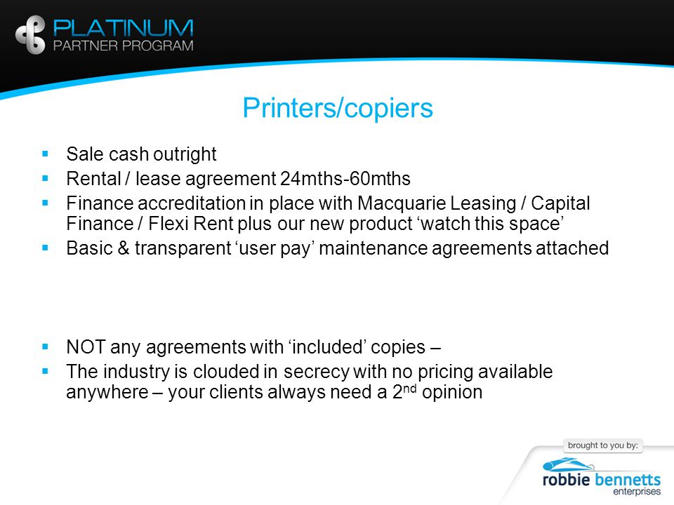 Printers/copiers  Sale cash outright  Rental / lease agreement 24mths-60mths  Finance accreditation in place with Macquarie Leasing / Capital Finance / Flexi Rent plus our new product 'watch this space'  Basic & transparent 'user pay' maintenance agreements attached  NOT any agreements with 'included' copies –  The industry is clouded in secrecy with no pricing available anywhere – your clients always need a 2 nd opinion