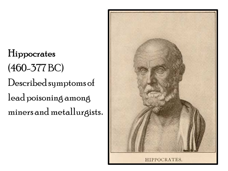 Hippocrates (460-377 BC) Described symptoms of lead poisoning among miners and metallurgists.