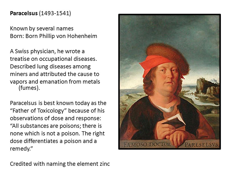Paracelsus (1493-1541) Known by several names Born: Born Phillip von Hohenheim A Swiss physician, he wrote a treatise on occupational diseases.