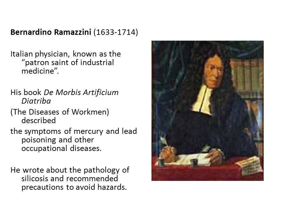 Bernardino Ramazzini (1633-1714) Italian physician, known as the patron saint of industrial medicine .