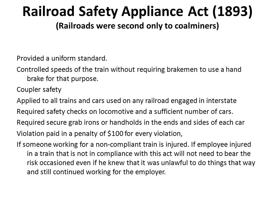Railroad Safety Appliance Act (1893) (Railroads were second only to coalminers) Provided a uniform standard.