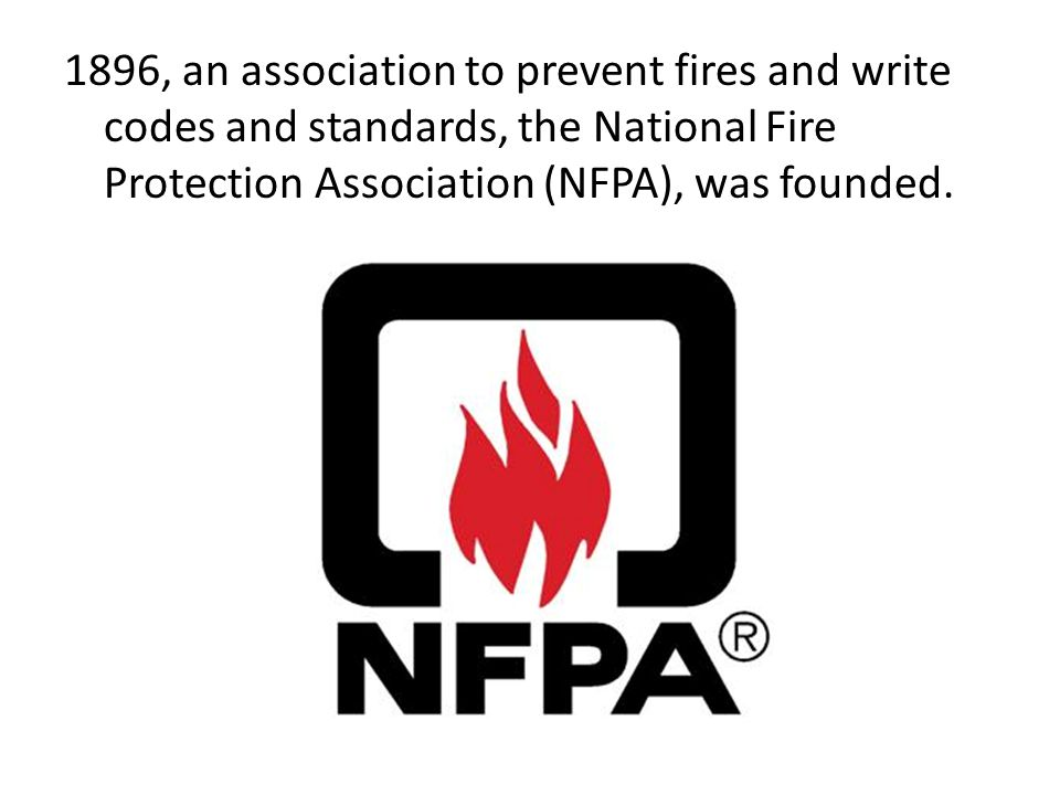 1896, an association to prevent fires and write codes and standards, the National Fire Protection Association (NFPA), was founded.
