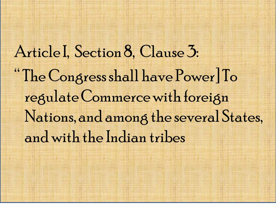 Article I, Section 8, Clause 3: The Congress shall have Power] To regulate Commerce with foreign Nations, and among the several States, and with the Indian tribes