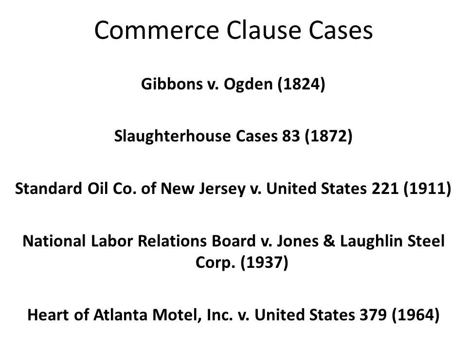 Commerce Clause Cases Gibbons v.Ogden (1824) Slaughterhouse Cases 83 (1872) Standard Oil Co.