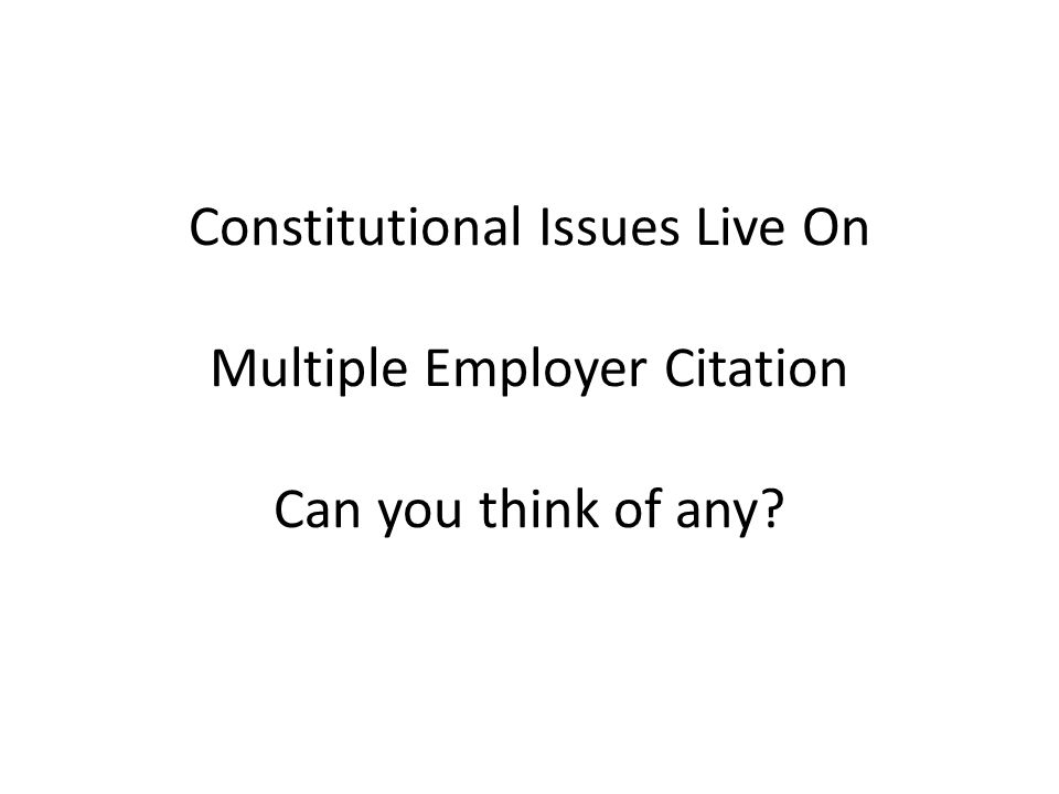 Constitutional Issues Live On Multiple Employer Citation Can you think of any