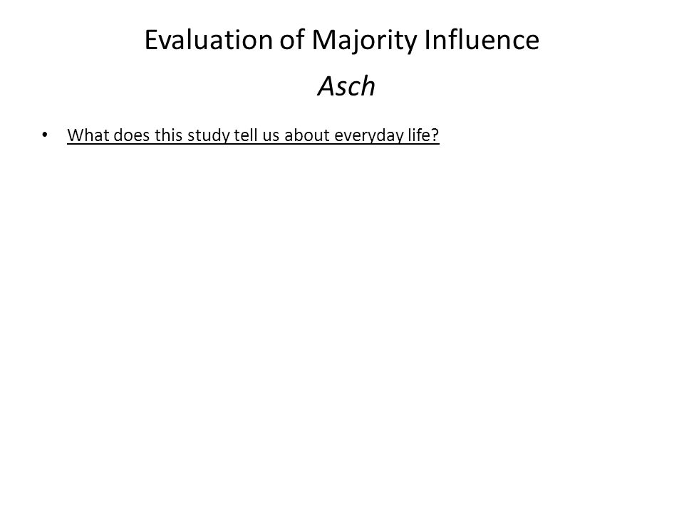 Evaluation of Majority Influence Asch What does this study tell us about everyday life