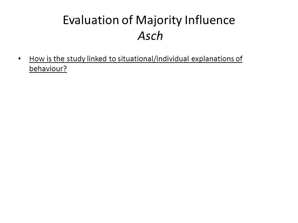 Evaluation of Majority Influence Asch How is the study linked to situational/individual explanations of behaviour