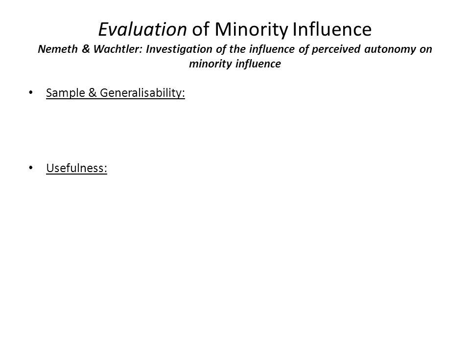 Evaluation of Minority Influence Nemeth & Wachtler: Investigation of the influence of perceived autonomy on minority influence Sample & Generalisability: Usefulness: