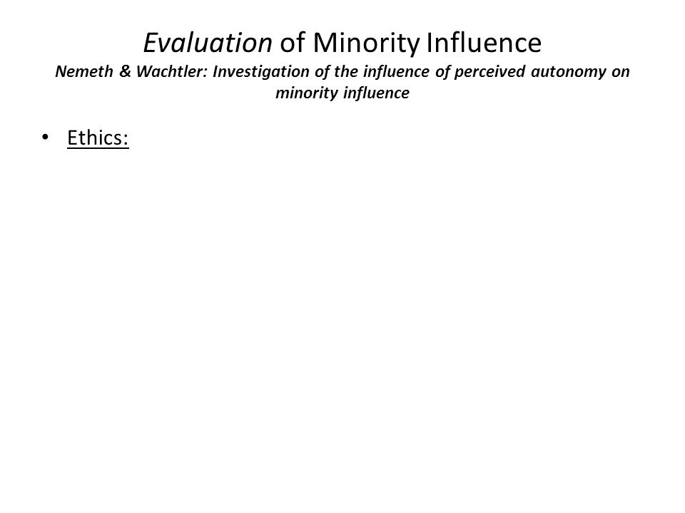 Evaluation of Minority Influence Nemeth & Wachtler: Investigation of the influence of perceived autonomy on minority influence Ethics: