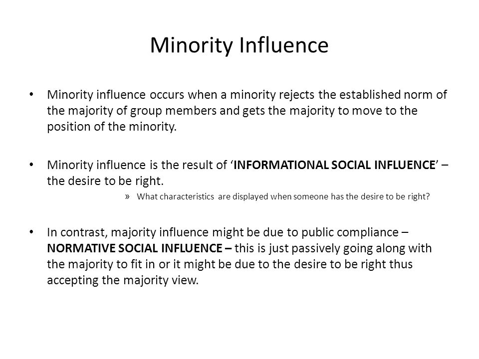 Minority Influence Minority influence occurs when a minority rejects the established norm of the majority of group members and gets the majority to move to the position of the minority.