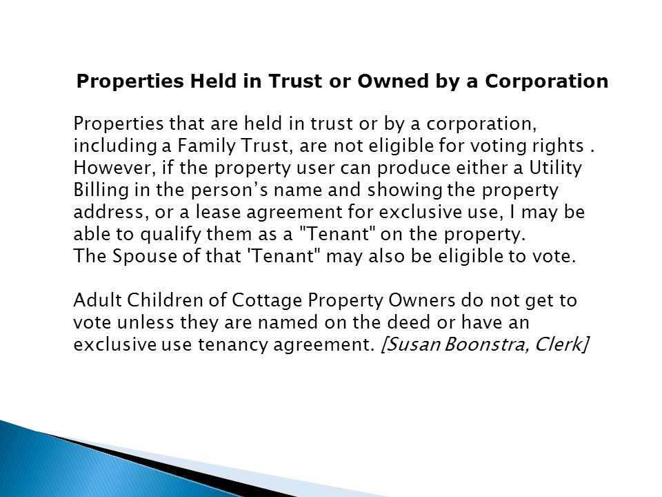Properties Held in Trust or Owned by a Corporation Properties that are held in trust or by a corporation, including a Family Trust, are not eligible for voting rights.