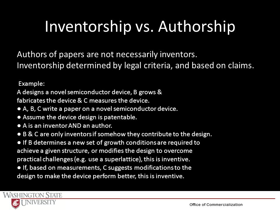Inventorship vs. Authorship Authors of papers are not necessarily inventors. Inventorship determined by legal criteria, and based on claims. Example: