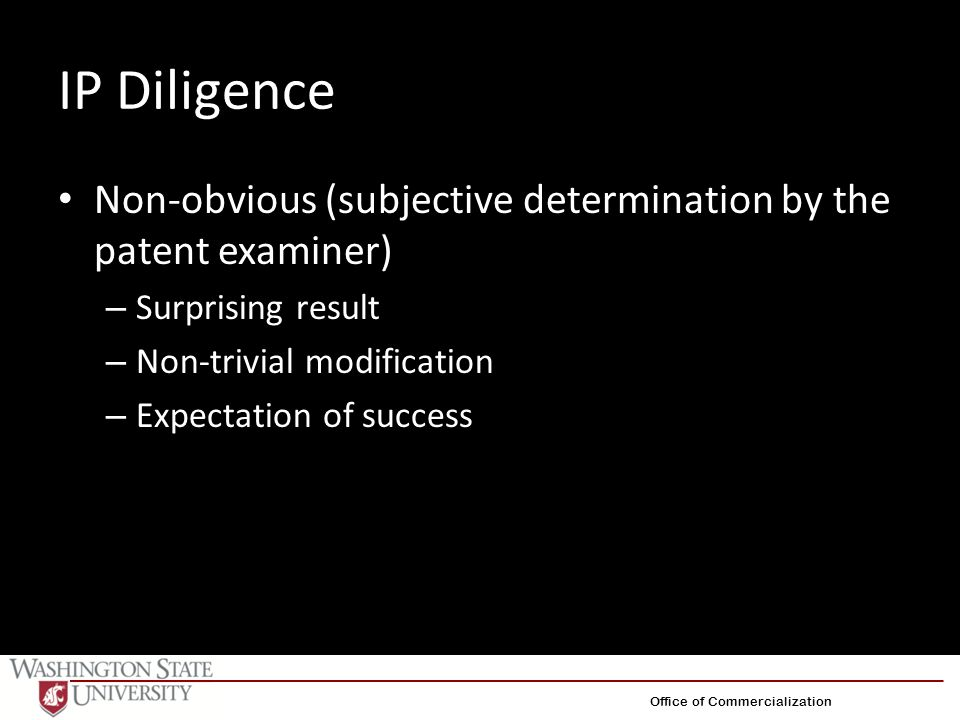 IP Diligence Non-obvious (subjective determination by the patent examiner) – Surprising result – Non-trivial modification – Expectation of success Off