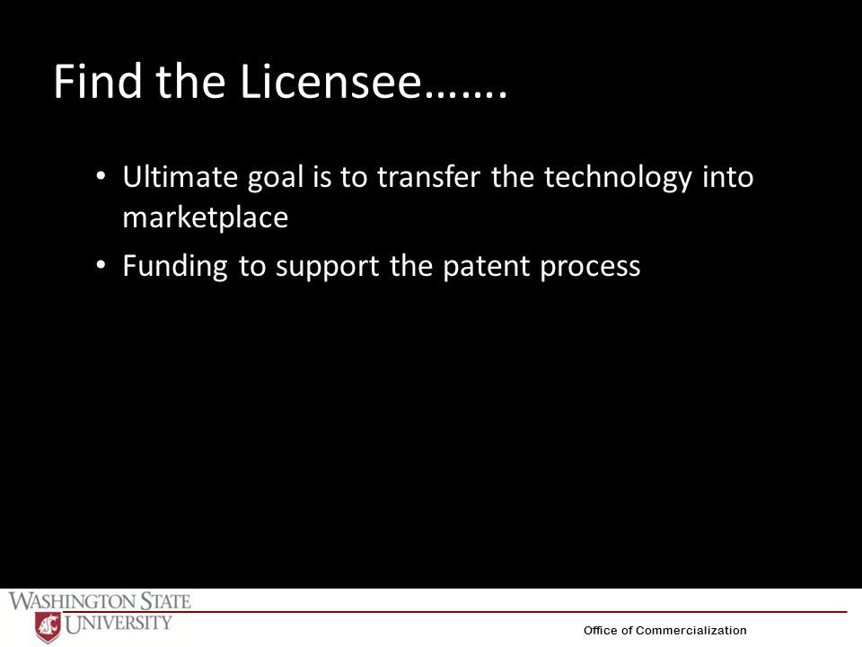 Find the Licensee……. Ultimate goal is to transfer the technology into marketplace Funding to support the patent process Office of Commercialization