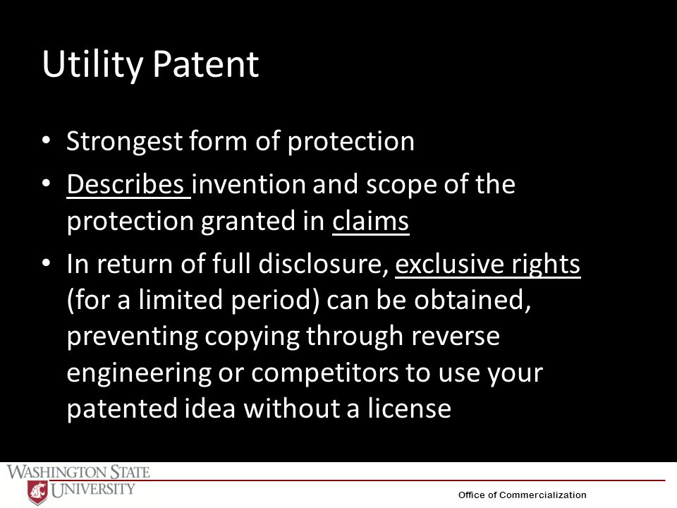 Utility Patent Strongest form of protection Describes invention and scope of the protection granted in claims In return of full disclosure, exclusive