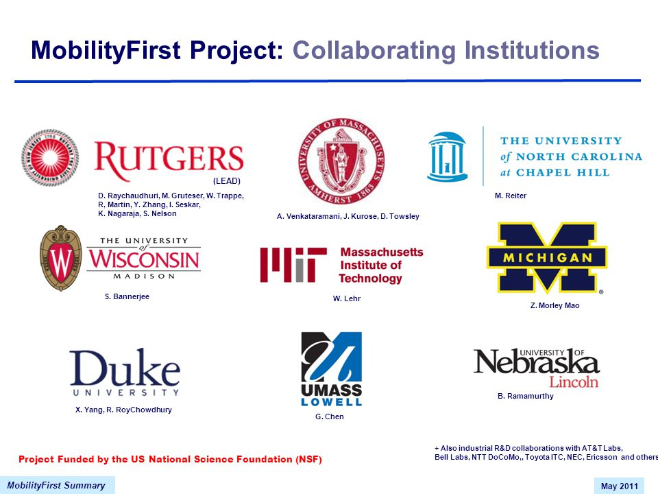MobilityFirst Summary May 2011 MobilityFirst Project: Collaborating Institutions (LEAD) + Also industrial R&D collaborations with AT&T Labs, Bell Labs, NTT DoCoMo,, Toyota ITC, NEC, Ericsson and others D.