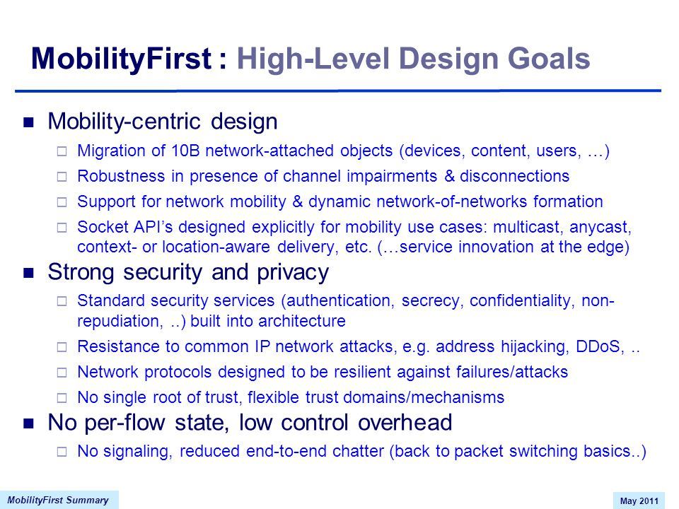 MobilityFirst Summary May 2011 MobilityFirst : High-Level Design Goals Mobility-centric design  Migration of 10B network-attached objects (devices, content, users, …)  Robustness in presence of channel impairments & disconnections  Support for network mobility & dynamic network-of-networks formation  Socket API's designed explicitly for mobility use cases: multicast, anycast, context- or location-aware delivery, etc.