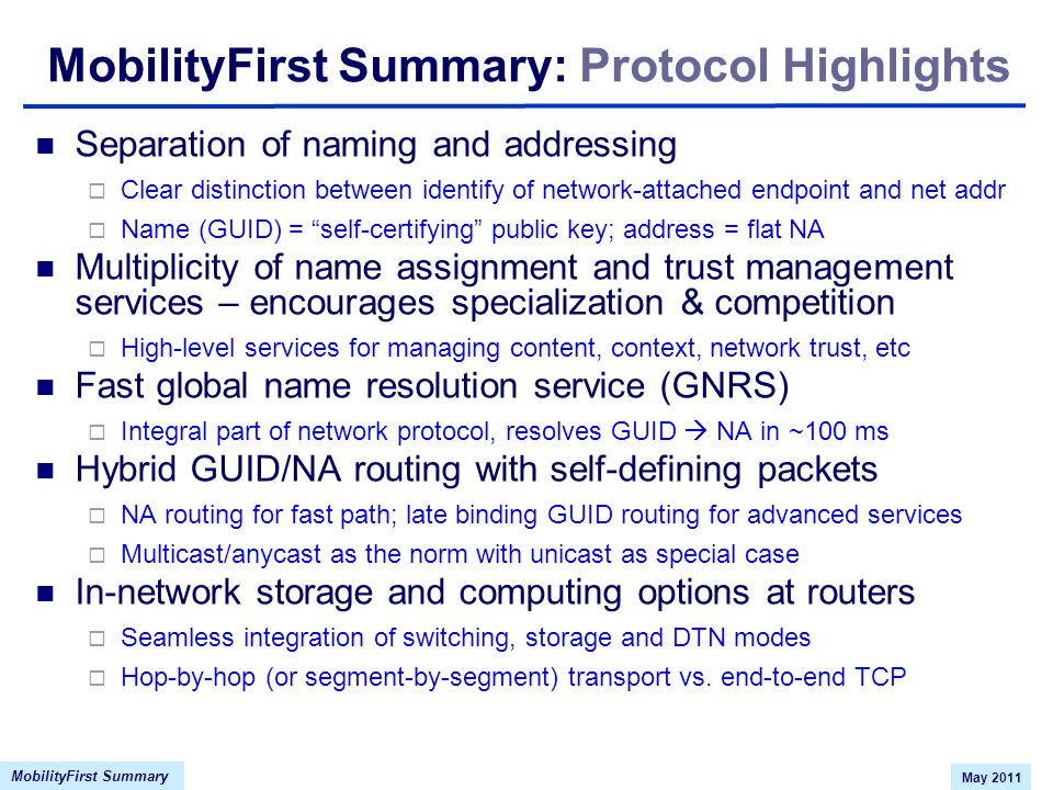 MobilityFirst Summary May 2011 MobilityFirst Summary: Protocol Highlights Separation of naming and addressing  Clear distinction between identify of network-attached endpoint and net addr  Name (GUID) = self-certifying public key; address = flat NA Multiplicity of name assignment and trust management services – encourages specialization & competition  High-level services for managing content, context, network trust, etc Fast global name resolution service (GNRS)  Integral part of network protocol, resolves GUID  NA in ~100 ms Hybrid GUID/NA routing with self-defining packets  NA routing for fast path; late binding GUID routing for advanced services  Multicast/anycast as the norm with unicast as special case In-network storage and computing options at routers  Seamless integration of switching, storage and DTN modes  Hop-by-hop (or segment-by-segment) transport vs.
