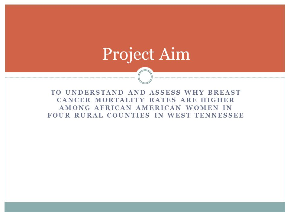 TO UNDERSTAND AND ASSESS WHY BREAST CANCER MORTALITY RATES ARE HIGHER AMONG AFRICAN AMERICAN WOMEN IN FOUR RURAL COUNTIES IN WEST TENNESSEE Project Aim