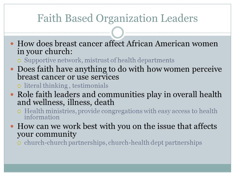 Faith Based Organization Leaders How does breast cancer affect African American women in your church:  Supportive network, mistrust of health departments Does faith have anything to do with how women perceive breast cancer or use services  literal thinking, testimonials Role faith leaders and communities play in overall health and wellness, illness, death  Health ministries, provide congregations with easy access to health information How can we work best with you on the issue that affects your community  church-church partnerships, church-health dept partnerships