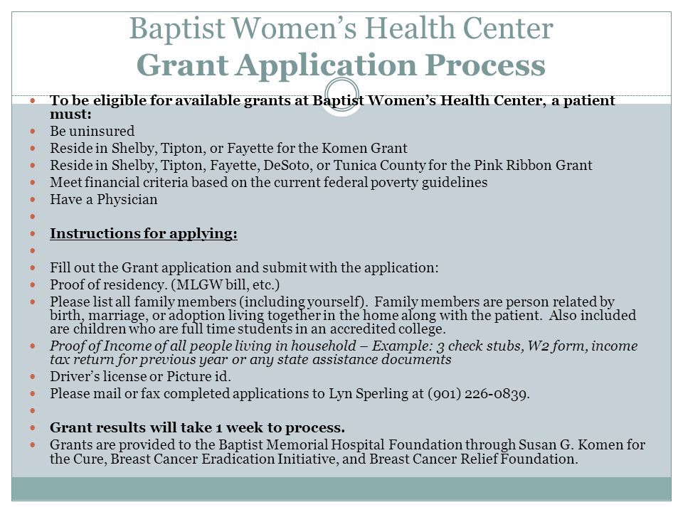 Baptist Women's Health Center Grant Application Process To be eligible for available grants at Baptist Women's Health Center, a patient must: Be uninsured Reside in Shelby, Tipton, or Fayette for the Komen Grant Reside in Shelby, Tipton, Fayette, DeSoto, or Tunica County for the Pink Ribbon Grant Meet financial criteria based on the current federal poverty guidelines Have a Physician Instructions for applying: Fill out the Grant application and submit with the application: Proof of residency.
