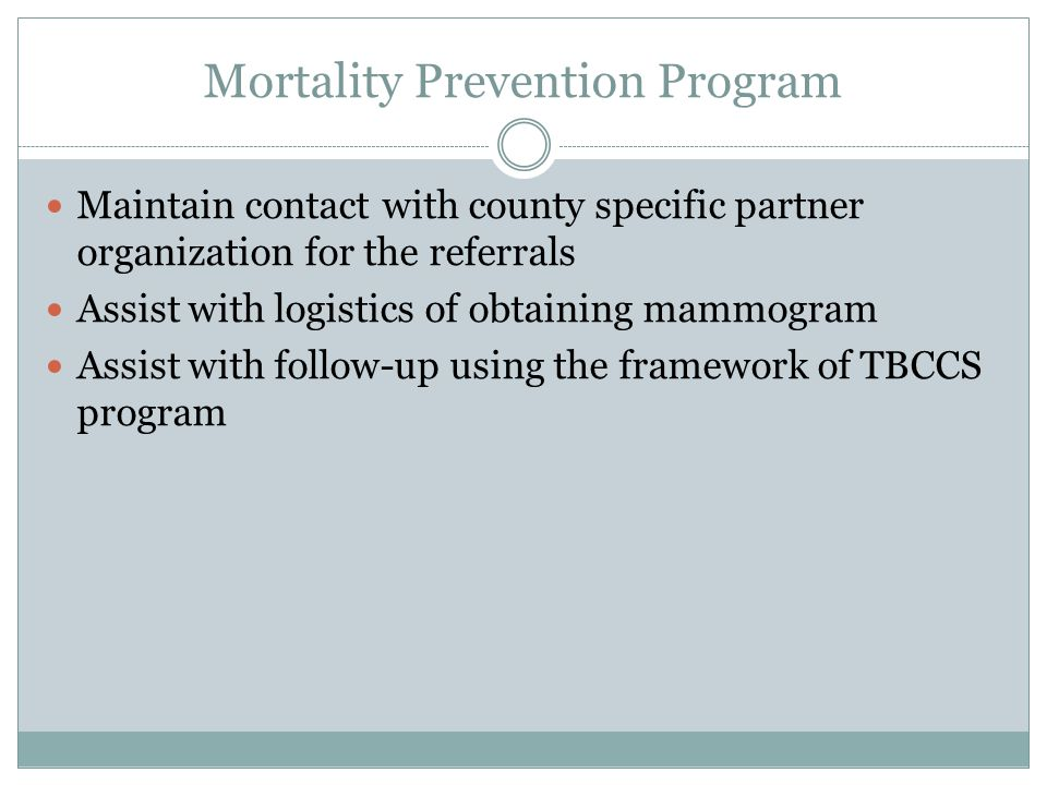 Mortality Prevention Program Maintain contact with county specific partner organization for the referrals Assist with logistics of obtaining mammogram Assist with follow-up using the framework of TBCCS program
