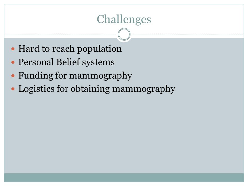 Challenges Hard to reach population Personal Belief systems Funding for mammography Logistics for obtaining mammography