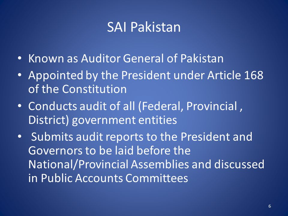 SAI Pakistan Known as Auditor General of Pakistan Appointed by the President under Article 168 of the Constitution Conducts audit of all (Federal, Provincial, District) government entities Submits audit reports to the President and Governors to be laid before the National/Provincial Assemblies and discussed in Public Accounts Committees 6