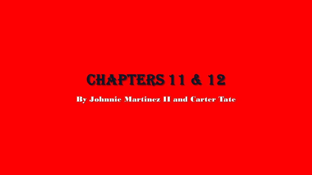 CHAPTERS 11 & 12 By Johnnie Martinez II and Carter Tate