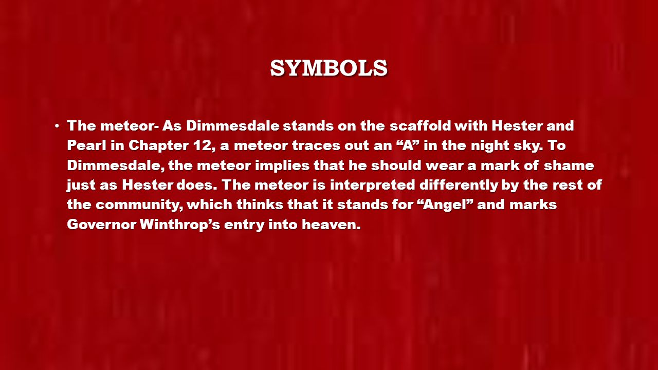 SYMBOLS The meteor- As Dimmesdale stands on the scaffold with Hester and Pearl in Chapter 12, a meteor traces out an A in the night sky.