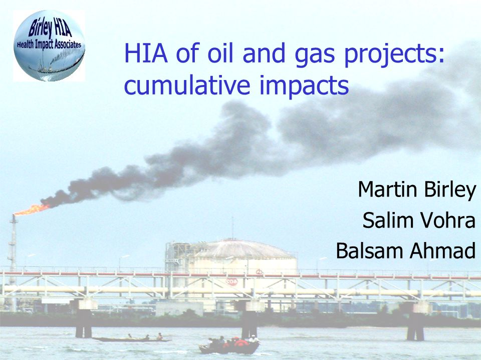 HIA of oil and gas projects: cumulative impacts Martin Birley Salim Vohra Balsam Ahmad