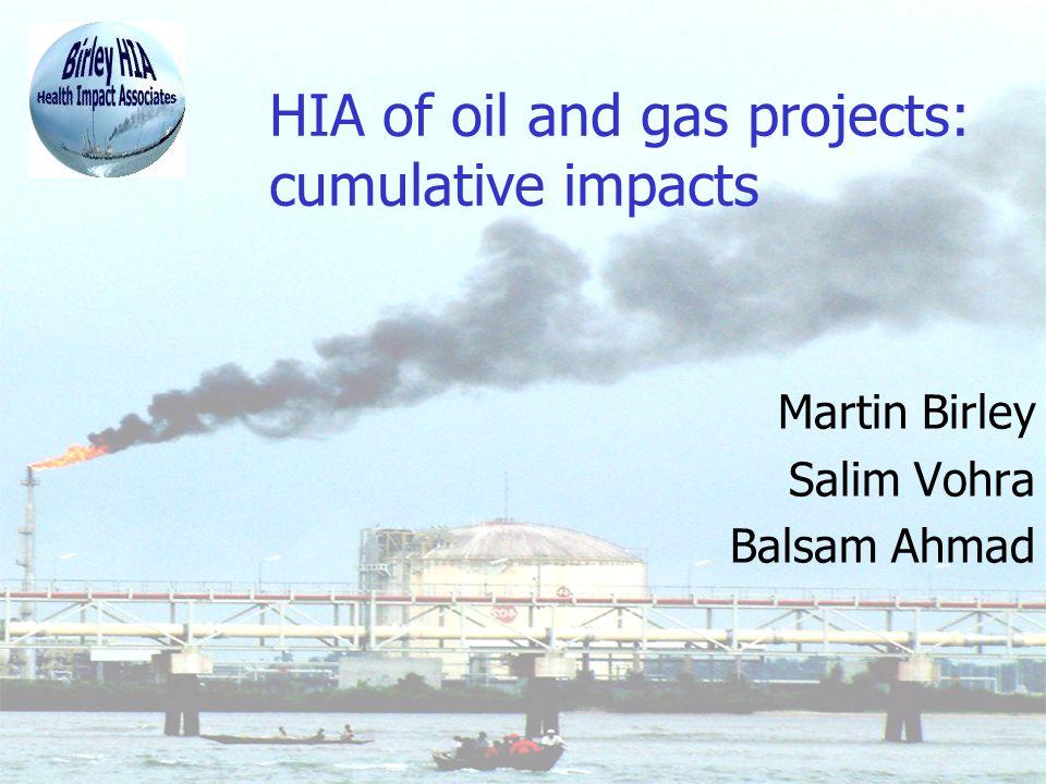 HIA of oil and gas projects: cumulative impacts Martin Birley Salim Vohra Balsam Ahmad