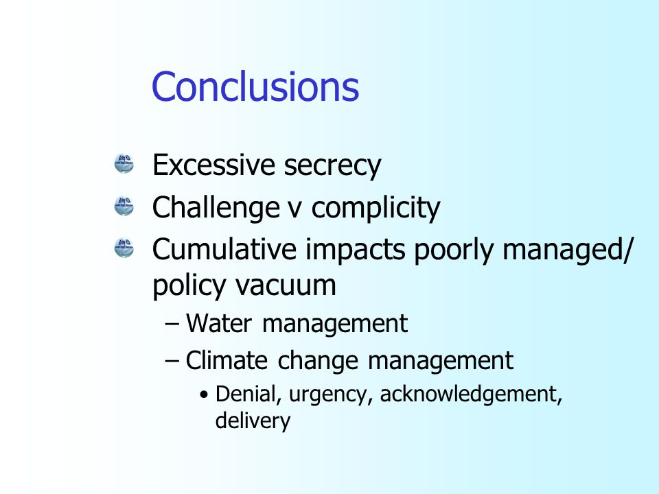 Conclusions Excessive secrecy Challenge v complicity Cumulative impacts poorly managed/ policy vacuum –Water management –Climate change management Den