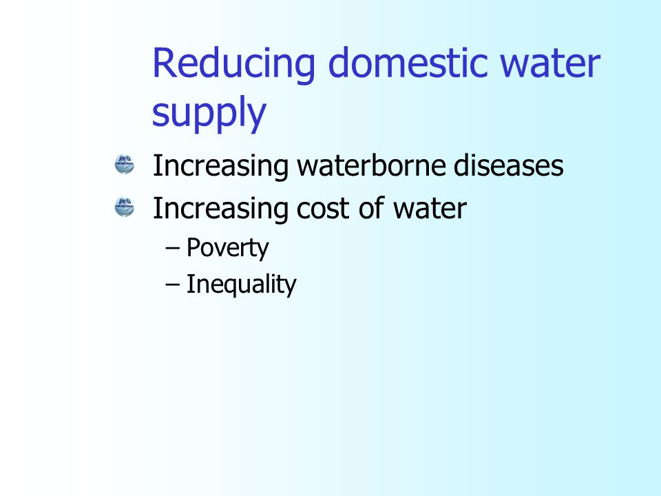 Reducing domestic water supply Increasing waterborne diseases Increasing cost of water –Poverty –Inequality