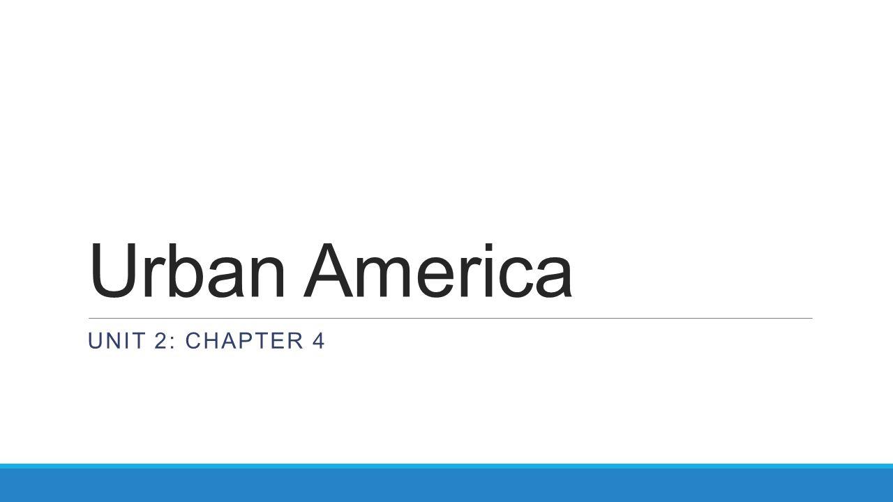 Urban America UNIT 2: CHAPTER 4