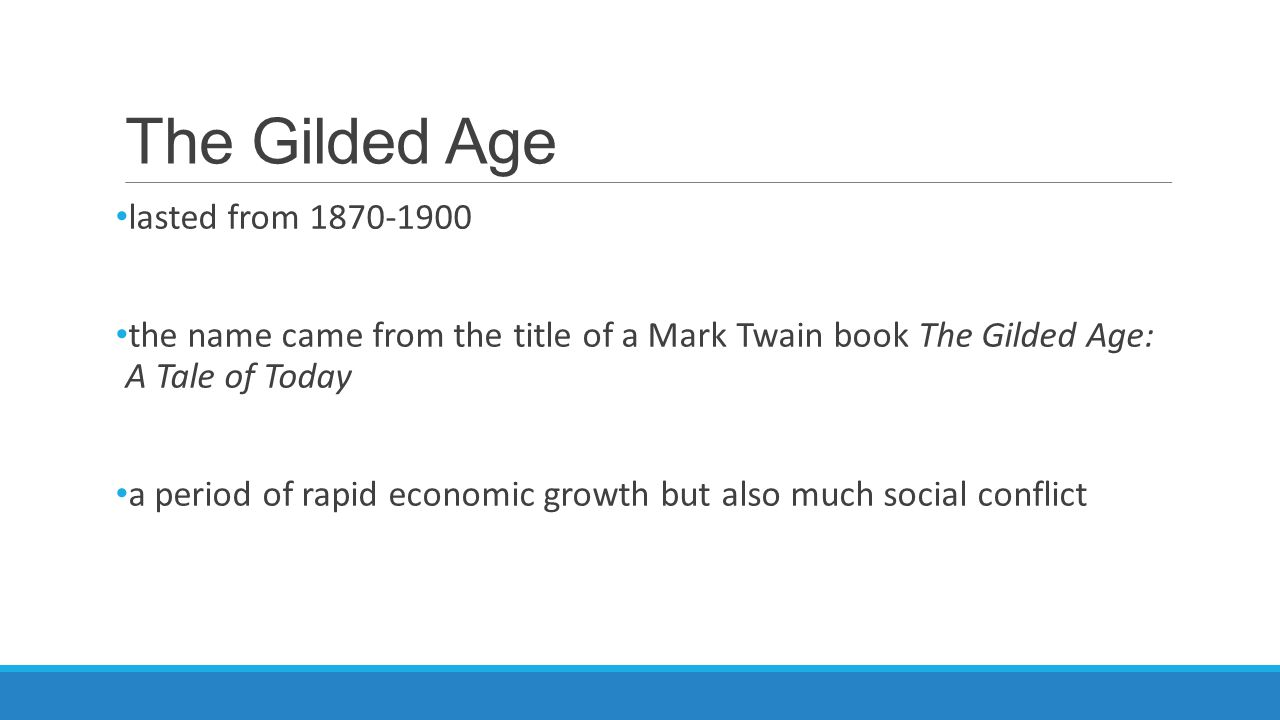 The Gilded Age lasted from 1870-1900 the name came from the title of a Mark Twain book The Gilded Age: A Tale of Today a period of rapid economic growth but also much social conflict