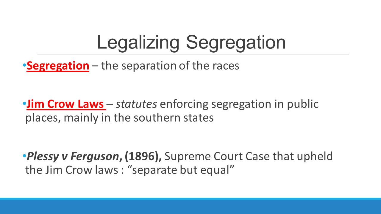 Legalizing Segregation Segregation – the separation of the races Jim Crow Laws – statutes enforcing segregation in public places, mainly in the southern states Plessy v Ferguson, (1896), Supreme Court Case that upheld the Jim Crow laws : separate but equal