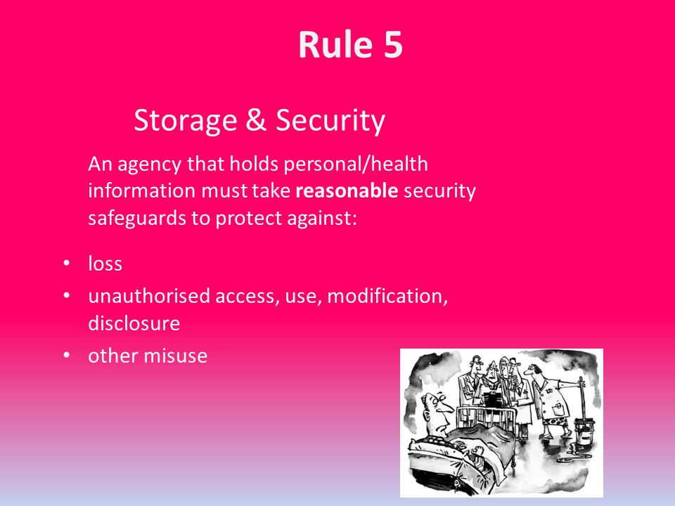 Storage & Security An agency that holds personal/health information must take reasonable security safeguards to protect against: loss unauthorised acc