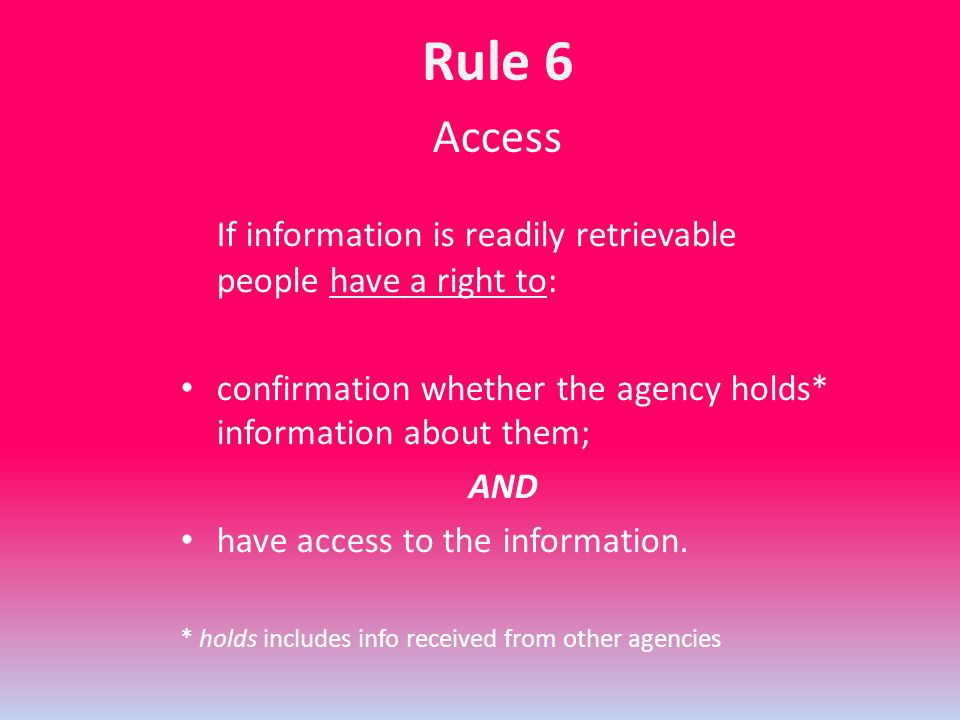 Access If information is readily retrievable people have a right to: confirmation whether the agency holds* information about them; AND have access to