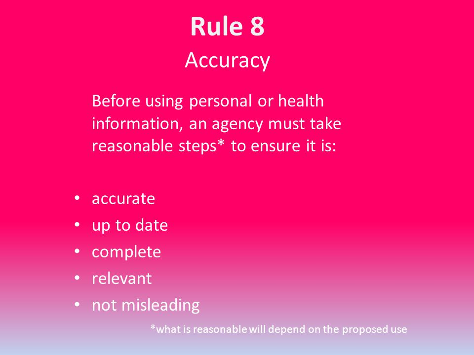 Accuracy Before using personal or health information, an agency must take reasonable steps* to ensure it is: accurate up to date complete relevant not