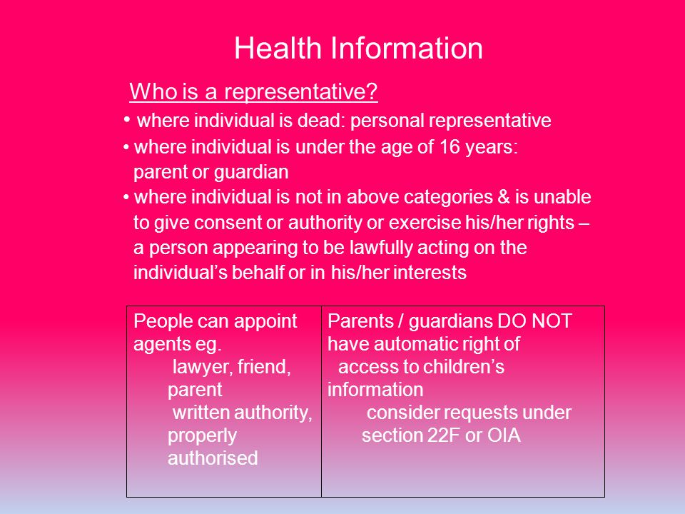 Health Information Who is a representative? where individual is dead: personal representative where individual is under the age of 16 years: parent or