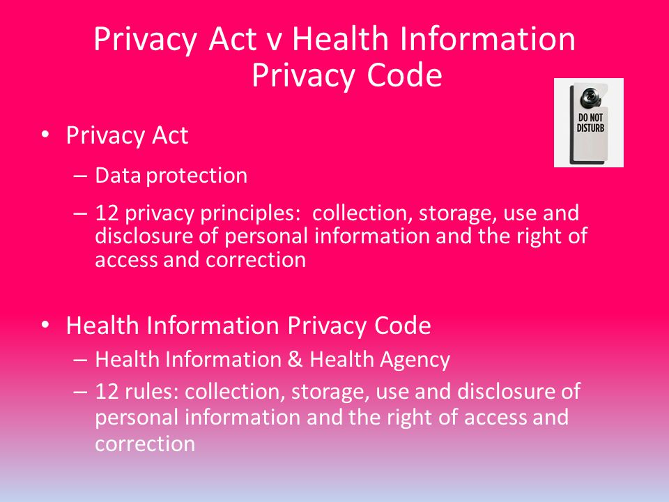 Privacy Act v Health Information Privacy Code Privacy Act – Data protection – 12 privacy principles: collection, storage, use and disclosure of person