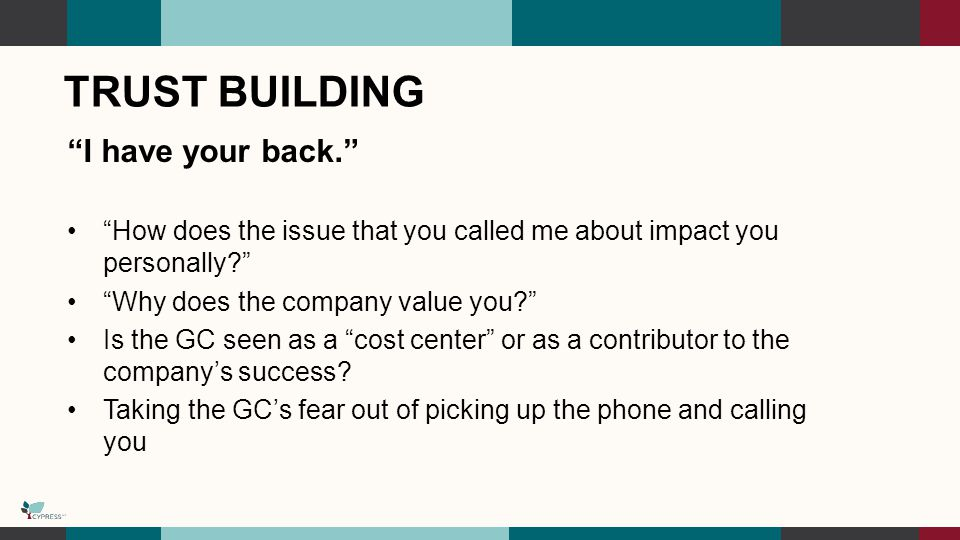 TRUST BUILDING I have your back. How does the issue that you called me about impact you personally Why does the company value you Is the GC seen as a cost center or as a contributor to the company's success.